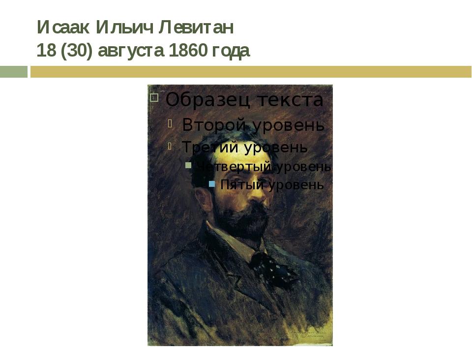 Исаак Ильич Левитан 18(30) августа 1860 года