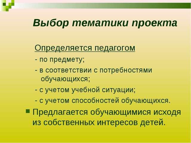Выбор тематики проекта Определяется педагогом - по предмету; - в соответствии...