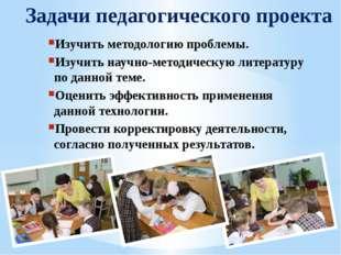 Задачи педагогического проекта Изучить методологию проблемы. Изучить научно-м