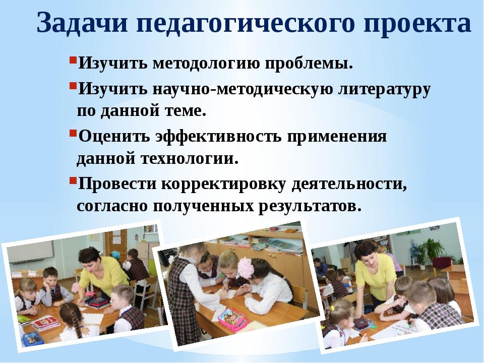 Задачи педагогического проекта Изучить методологию проблемы. Изучить научно-м...