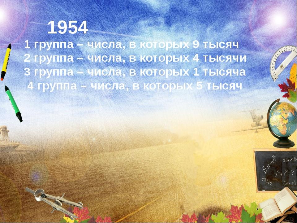 1954 1 группа – числа, в которых 9 тысяч 2 группа – числа, в которых 4 тысяч...