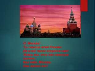 О, Москва! Ты сердце всей России; Из очей твоих струится свет, Живы мы, хоть