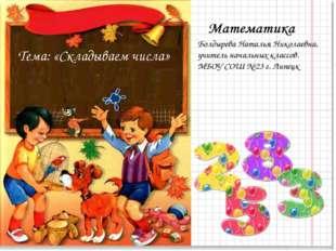 Тема: «Складываем числа» Болдырева Наталья Николаевна, учитель начальных клас