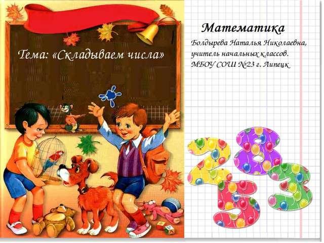 Тема: «Складываем числа» Болдырева Наталья Николаевна, учитель начальных клас...