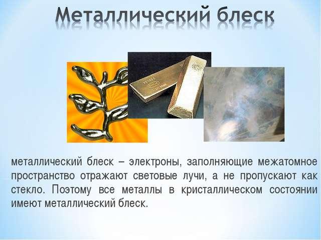 металлический блеск – электроны, заполняющие межатомное пространство отражают...