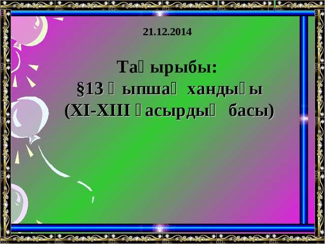 Тақырыбы: §13 Қыпшақ хандығы (XI-XIII ғасырдың басы) 21.12.2014
