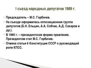 Председатель – М.С. Горбачев. На съезде оформилась оппозиционная группа депут