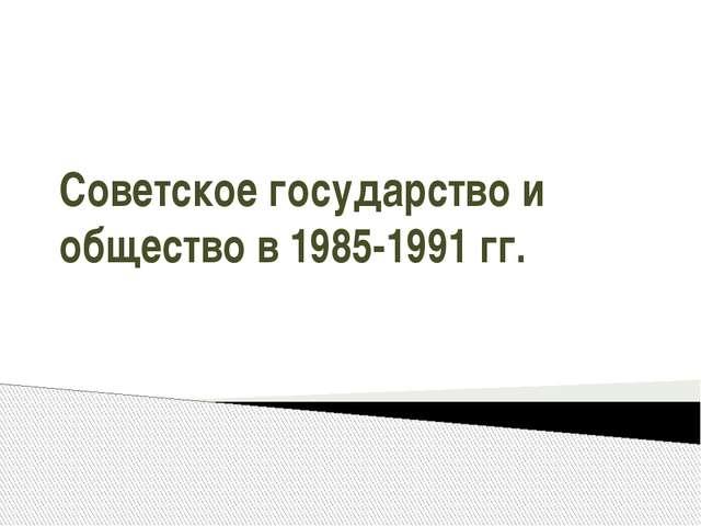 Советское государство и общество в 1985-1991 гг.
