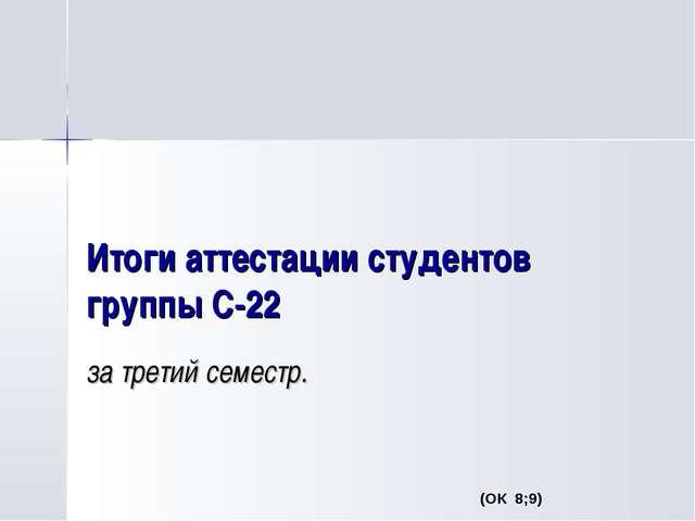 Итоги аттестации студентов группы С-22 за третий семестр. (ОК 8;9)