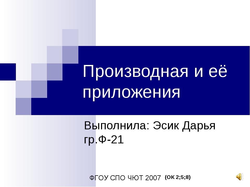 Производная и её приложения Выполнила: Эсик Дарья гр.Ф-21 ФГОУ СПО ЧЮТ 2007 (...