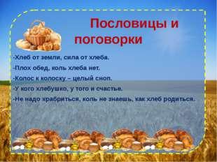 Пословицы и поговорки -Хлеб от земли, сила от хлеба. -Плох обед, коль хлеба
