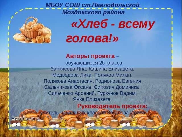 МБОУ СОШ ст.Павлодольской Моздокского района «Хлеб - всему голова!» Авторы пр...