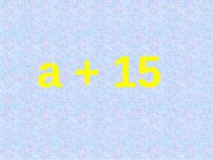 а + 15