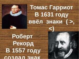Роберт Рекорд В 1557 году создал знак ( = ) Томас Гарриот В 1631 году ввёл зн