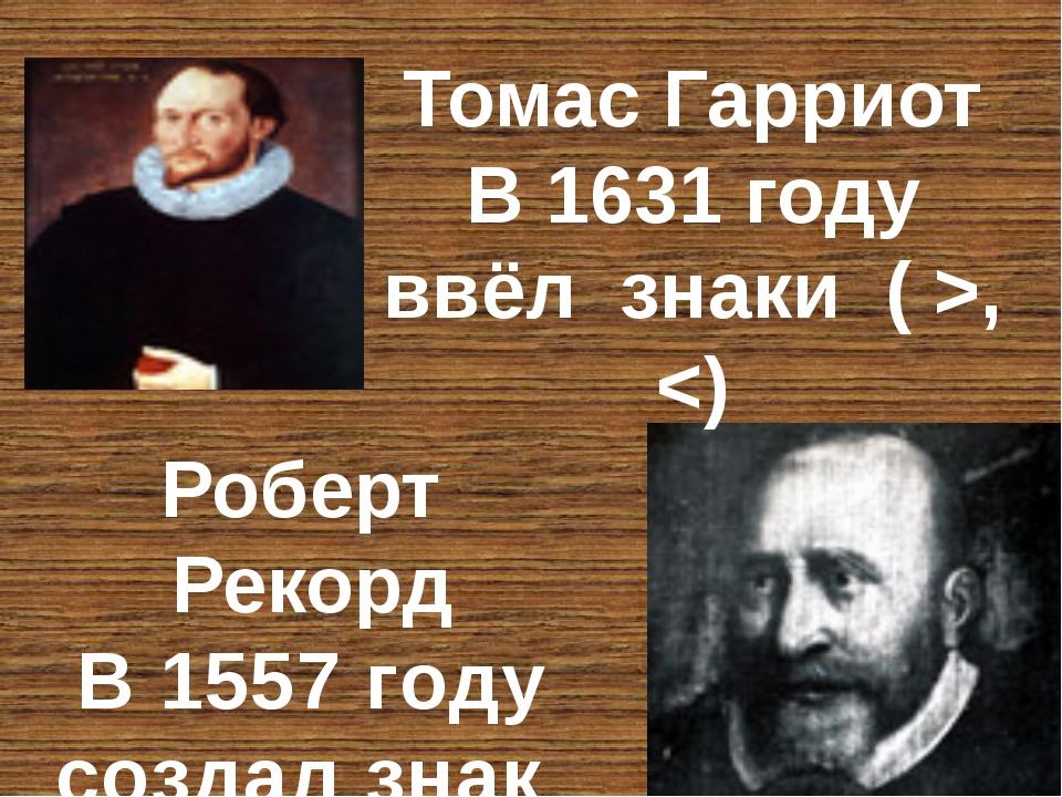 Роберт Рекорд В 1557 году создал знак ( = ) Томас Гарриот В 1631 году ввёл зн...
