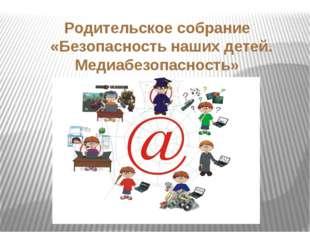 Родительское собрание «Безопасность наших детей. Медиабезопасность»