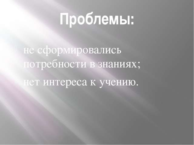 Проблемы: не сформировались потребности в знаниях; нет интереса к учению.