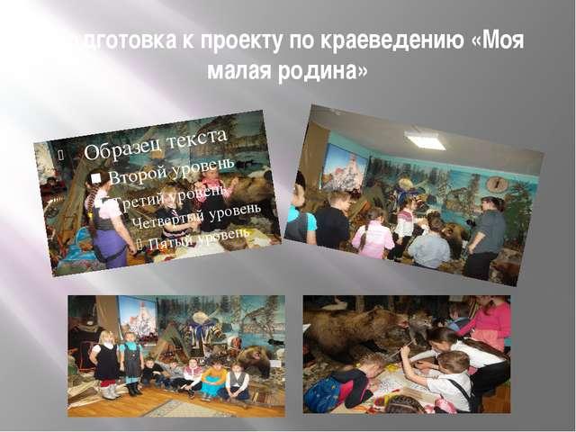 Подготовка к проекту по краеведению «Моя малая родина»