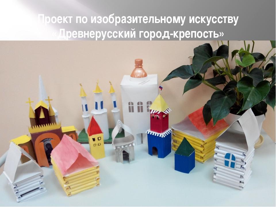 Проект по изобразительному искусству «Древнерусский город-крепость»
