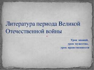 Урок знаний, урок мужества, урок нравственности Литература периода Великой От