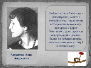 Ахматова Анна Андреевна Война застала Ахматову в Ленинграде. Вместе с соседя