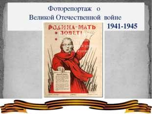 Фоторепортаж о Великой Отечественной войне 1941-1945