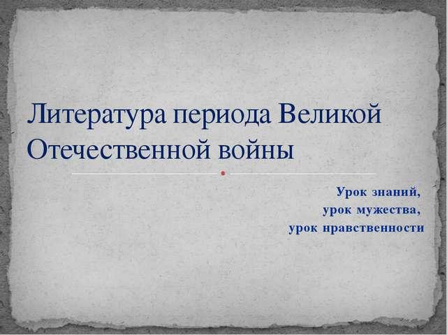 Урок знаний, урок мужества, урок нравственности Литература периода Великой От...