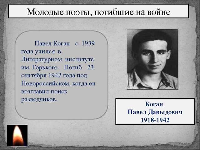 Молодые поэты, погибшие на войне Коган Павел Давыдович 1918-1942 Павел Коган...