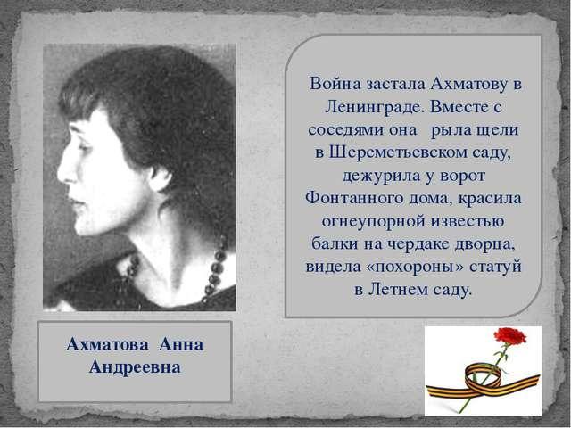 Ахматова Анна Андреевна Война застала Ахматову в Ленинграде. Вместе с соседя...