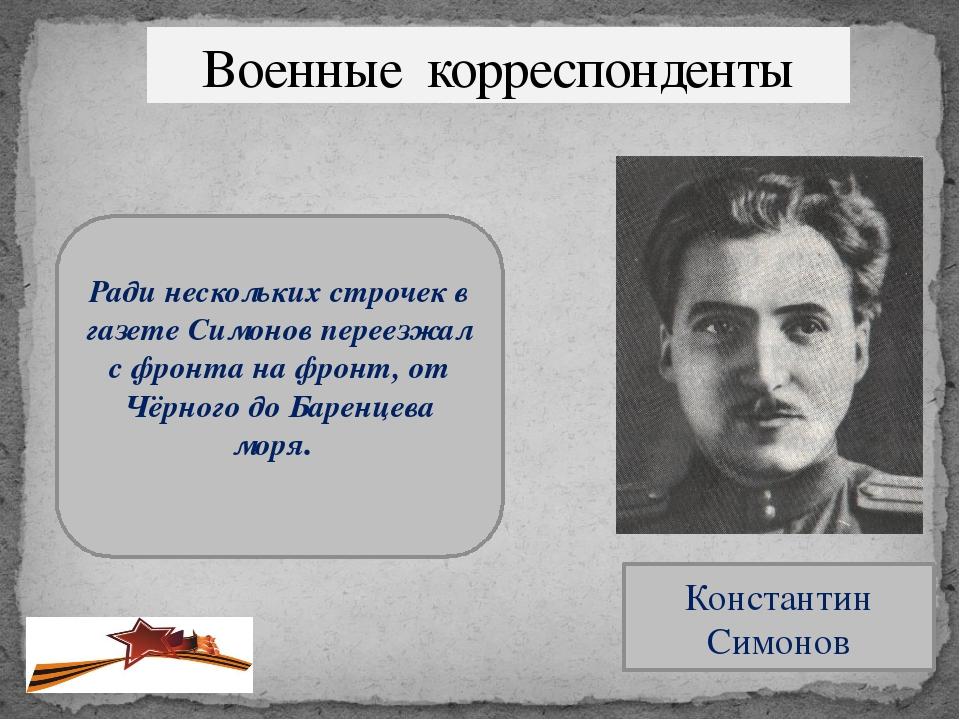 Военные корреспонденты Константин Симонов Ради нескольких строчек в газете Си...