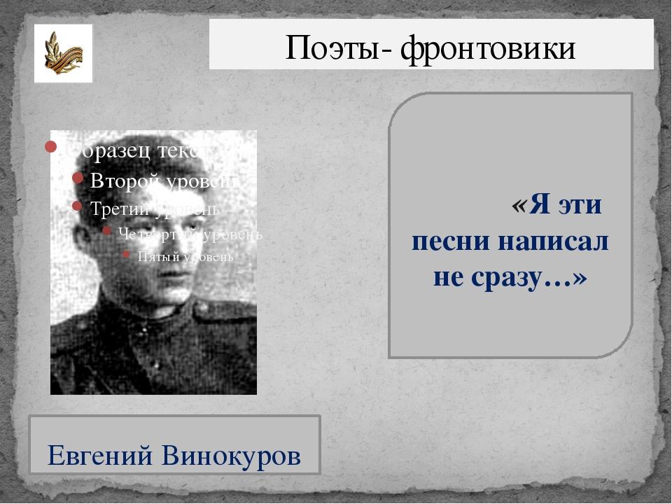 Поэты- фронтовики Евгений Винокуров «Я эти песни написал не сразу…»
