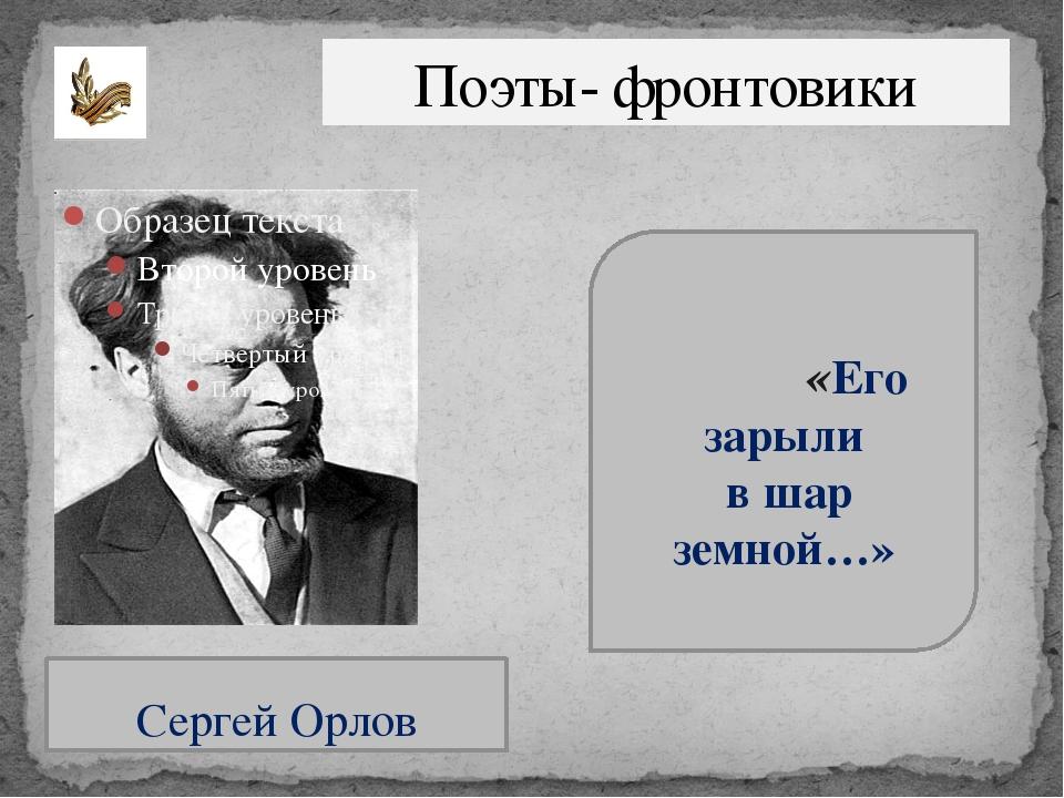 Поэты- фронтовики Сергей Орлов «Его зарыли в шар земной…»