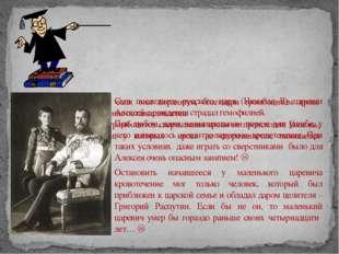 Сын последнего русского царя (Николая II) царевич Алексей с рождения страдал
