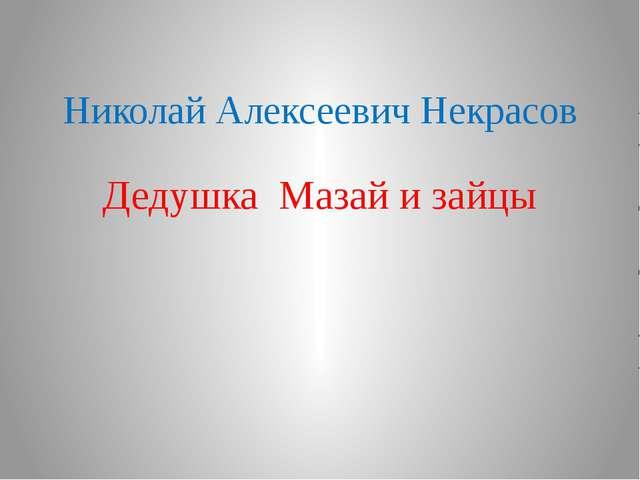 Николай Алексеевич Некрасов Дедушка Мазай и зайцы