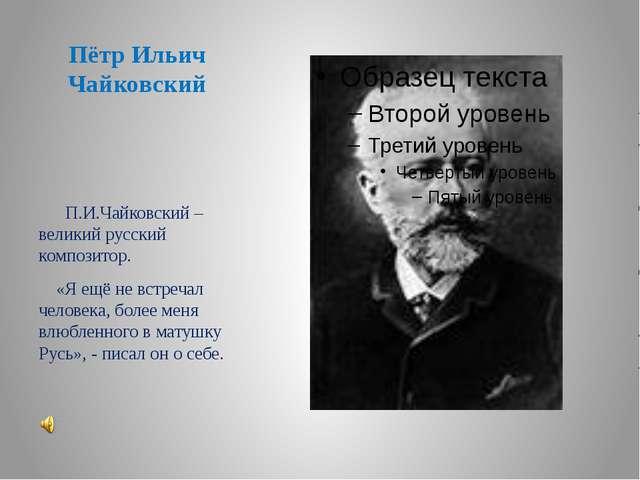 Пётр Ильич Чайковский П.И.Чайковский – великий русский композитор. «Я ещё не...