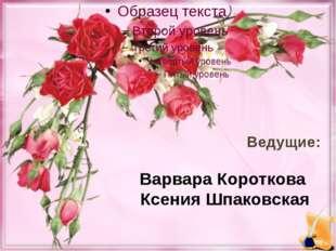 Ведущие: Варвара Короткова Ксения Шпаковская
