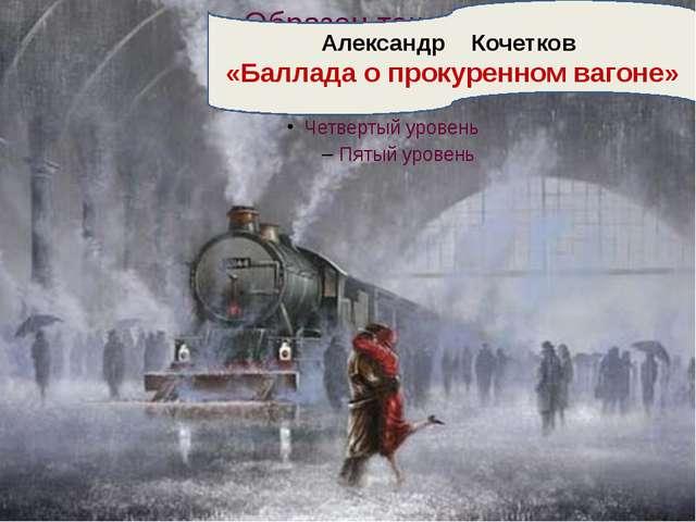 Александр Кочетков «Баллада о прокуренном вагоне»