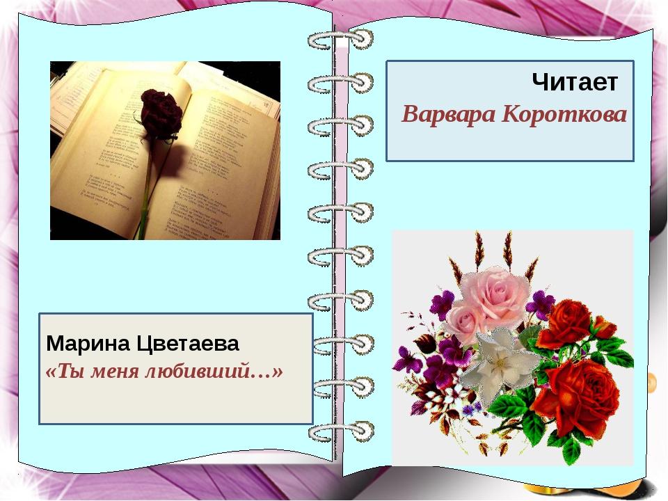 Ч Читает Варвара Короткова Марина Цветаева «Ты меня любивший…»