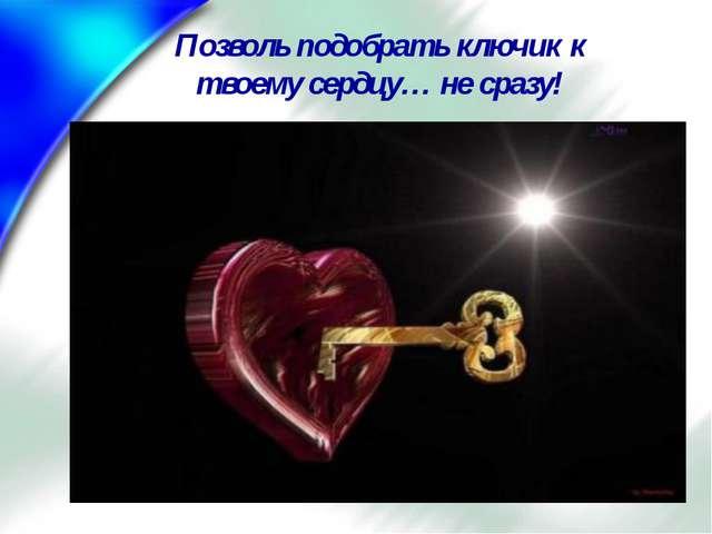 Позволь подобрать ключик к твоему сердцу… не сразу!