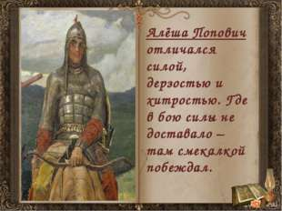 Алёша Попович отличался силой, дерзостью и хитростью. Где в бою силы не доста