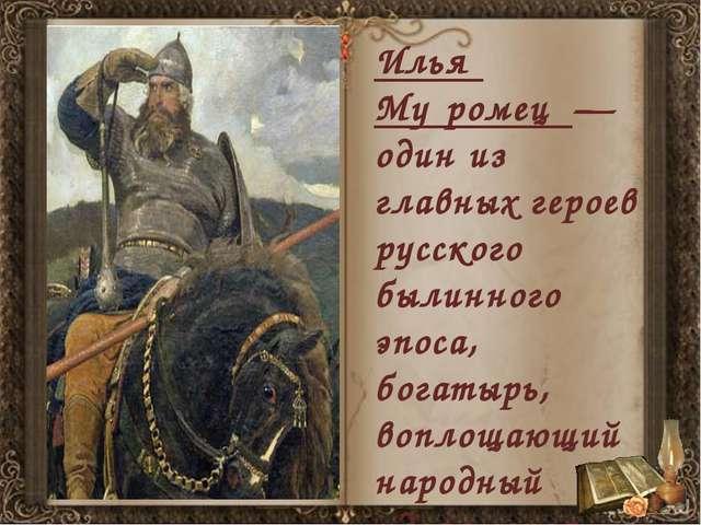 Илья́ Му́ромец — один из главных героев русского былинного эпоса, богатырь,...