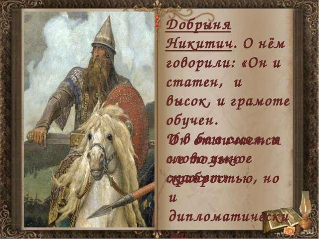 Добрыня Никитич. О нём говорили: «Он и статен, и высок, и грамоте обучен. И...