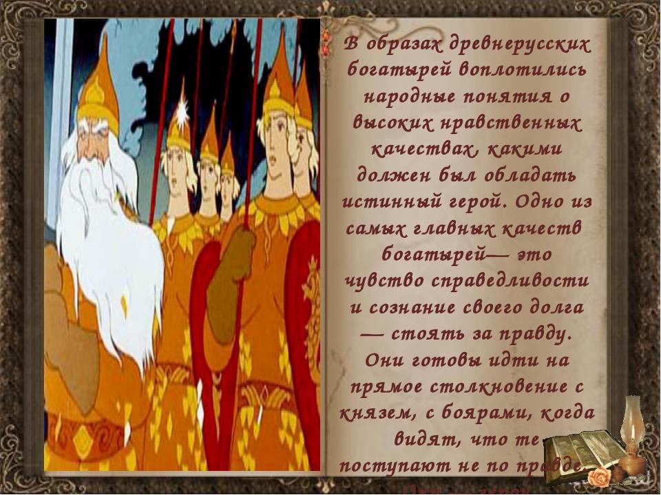 В образах древнерусских богатырей воплотились народные понятия о высоких нрав...