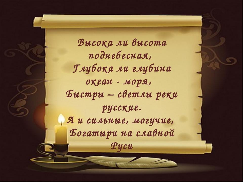 Высока ли высота поднебесная, Глубока ли глубина океан - моря, Быстры – свет...