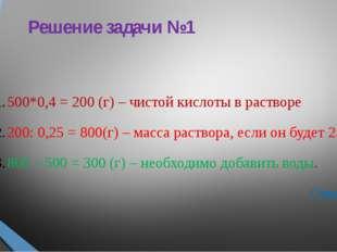 Решение задачи №1 500*0,4 = 200 (г) – чистой кислоты в растворе 200: 0,25 = 8