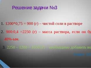 Решение задачи №3 1200*0,75 = 900 (г) – чистой соли в растворе 900:0,4 =2250