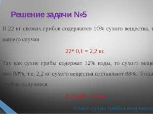 Решение задачи №5 В 22 кг свежих грибов содержится 10% сухого вещества, т.е.