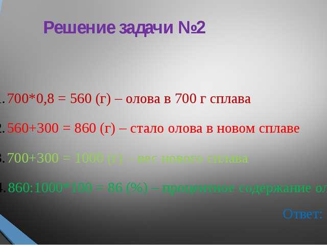 Решение задачи №2 700*0,8 = 560 (г) – олова в 700 г сплава 560+300 = 860 (г)...