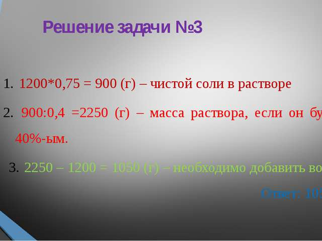 Решение задачи №3 1200*0,75 = 900 (г) – чистой соли в растворе 900:0,4 =2250...