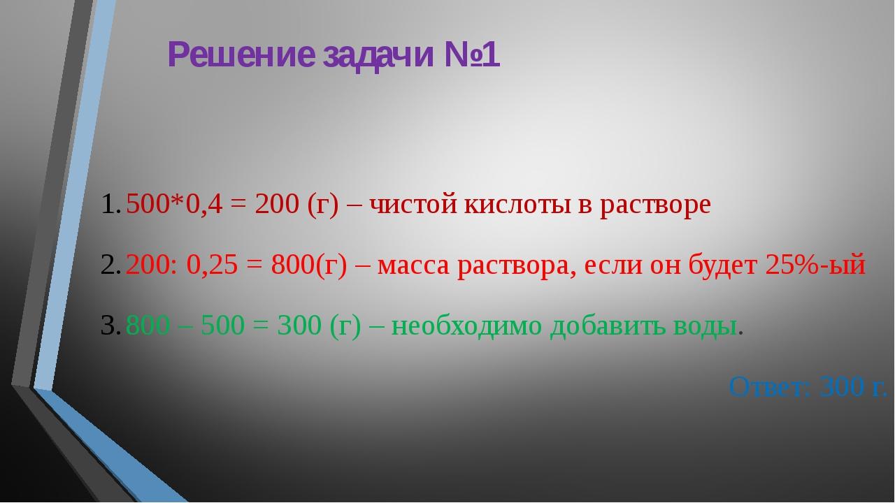 Решение задачи №1 500*0,4 = 200 (г) – чистой кислоты в растворе 200: 0,25 = 8...